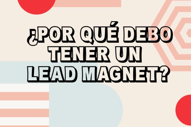 ¿Por qué necesito un Lead Magnet?